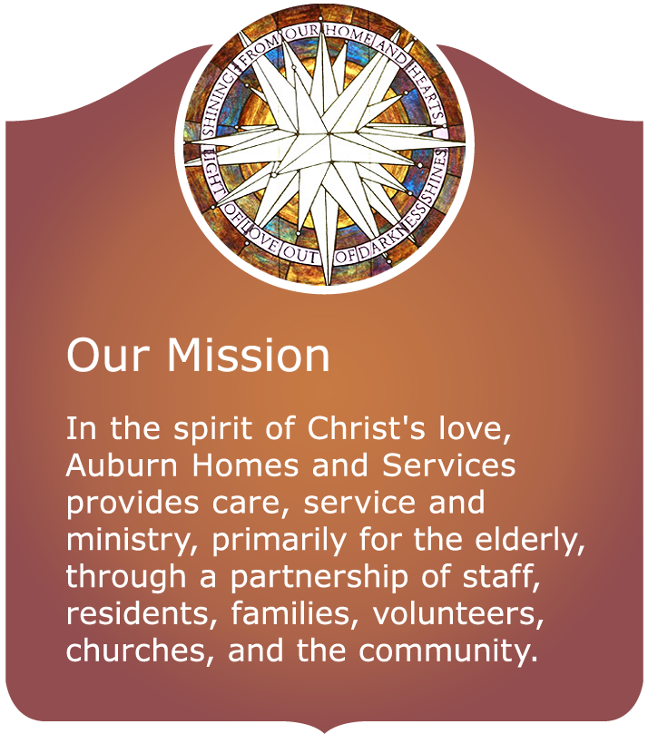 Our Mission - In the spirit of Christ's love, Auburn Homes & Services provides care, service and ministry, primarily for the elderly, through a partnership of staff, residents, families, volunteers, churches, and the community.